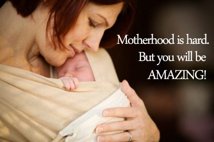 Motherhood is kind of hard. But you will be amazing.