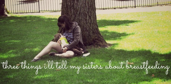 Three Things I'll Tell My Sisters About Breastfeeding
