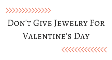 Don't Give Jewelry For Valentine's Day
