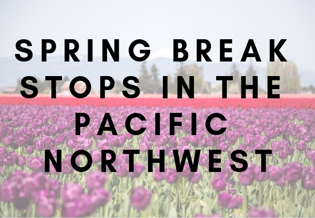 7 Spring Break Stops In the Pacific Northwest